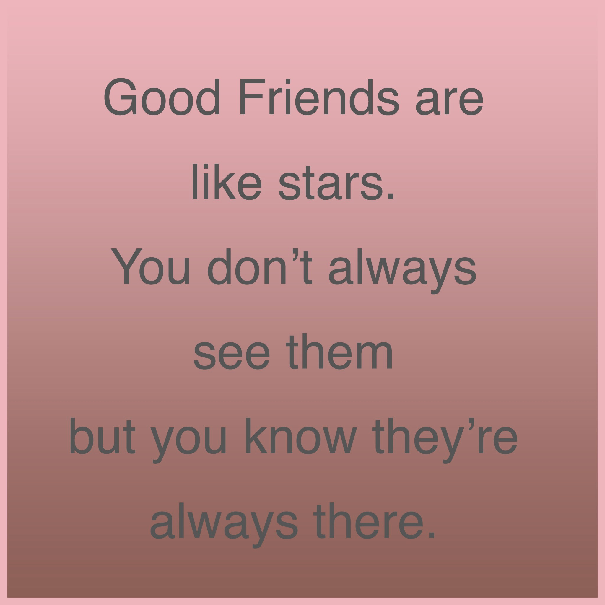 Good friends are like stars. You don't always see them but you know they're always there.